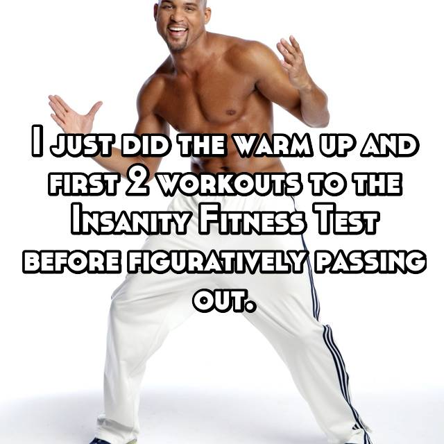 I just did the warm up and first 2 workouts to the Insanity Fitness Test before figuratively passing out.