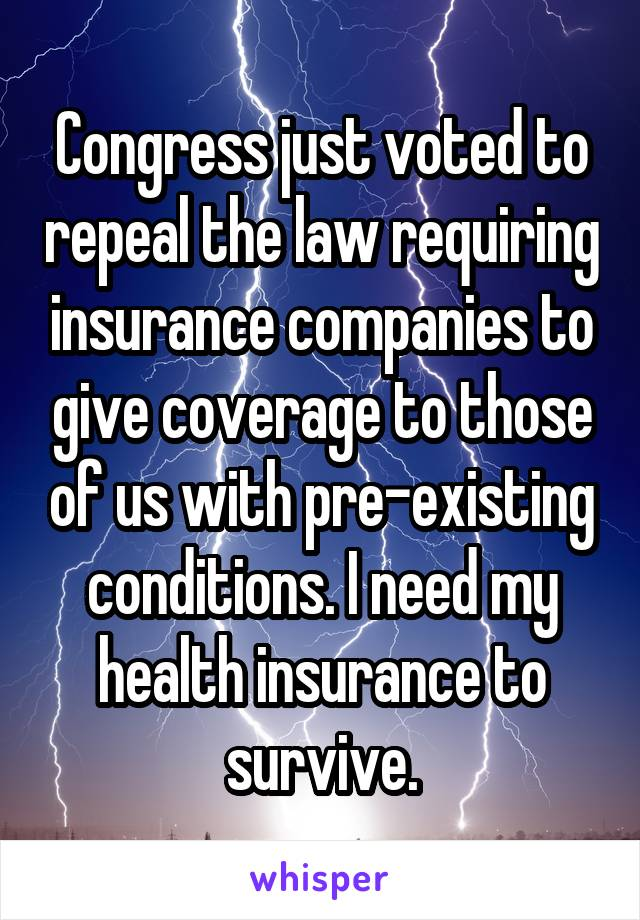 Congress just voted to repeal the law requiring insurance companies to give coverage to those of us with pre-existing conditions. I need my health insurance to survive.