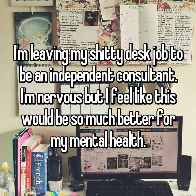 I'm leaving my shitty desk job to be an independent consultant. I'm nervous but I feel like this would be so much better for my mental health.