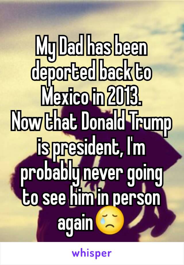My Dad has been deported back to Mexico in 2013. Now that Donald Trump is president, I'm probably never going to see him in person again😢