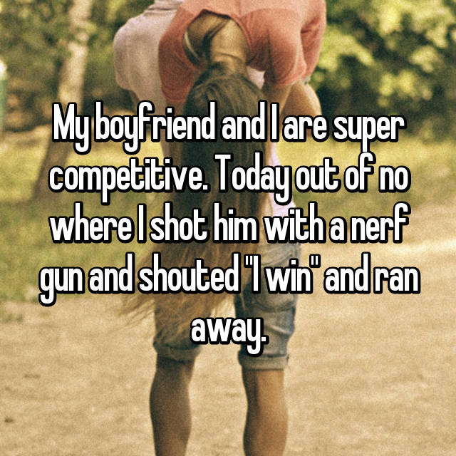 """My boyfriend and I are super competitive. Today out of no where I shot him with a nerf gun and shouted """"I win"""" and ran away."""