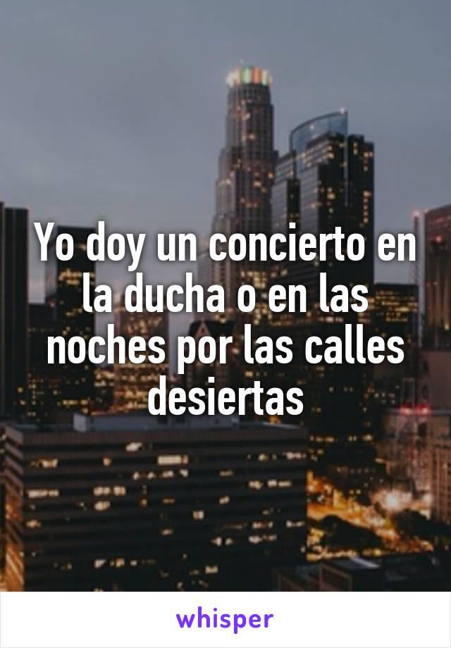 Yo doy un concierto en la ducha o en las noches por las calles desiertas
