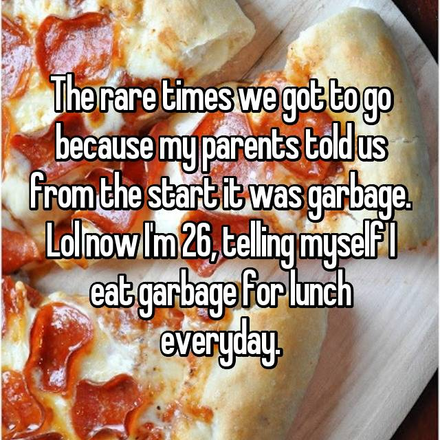 The rare times we got to go because my parents told us from the start it was garbage. Lol now I'm 26, telling myself I eat garbage for lunch everyday.