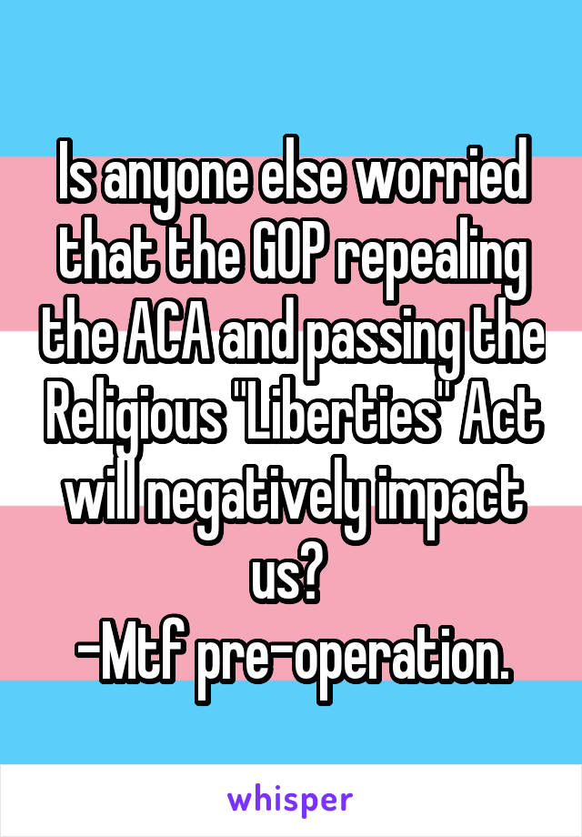"""Is anyone else worried that the GOP repealing the ACA and passing the Religious """"Liberties"""" Act will negatively impact us?  -Mtf pre-operation."""