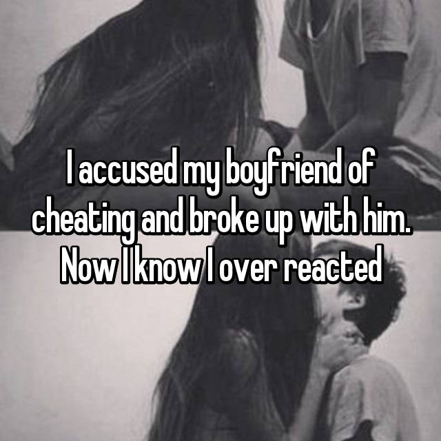 I accused my boyfriend of cheating and broke up with him. Now I know I over reacted