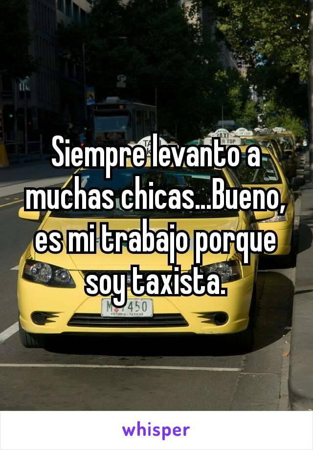Siempre levanto a muchas chicas…Bueno, es mi trabajo porque soy taxista.