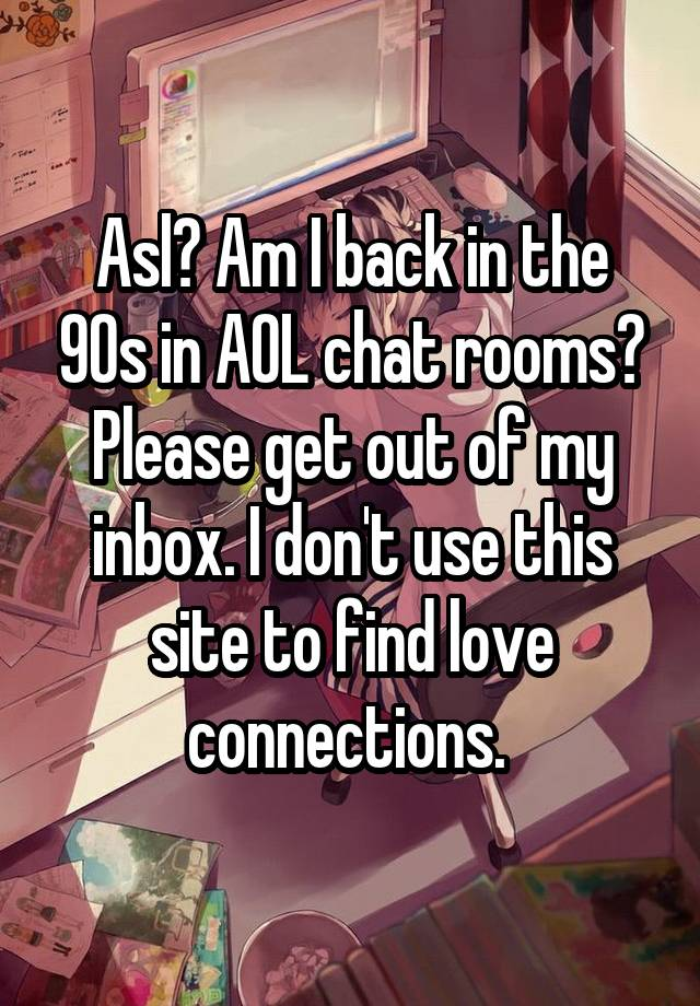 Asl? Am I back in the 90s in AOL chat rooms? Please get out of my