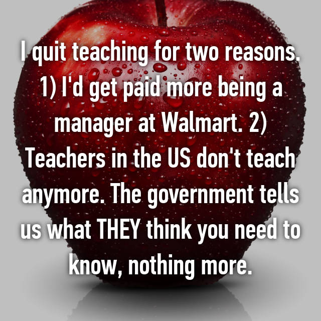 I quit teaching for two reasons. 1) I'd get paid more being a manager at Walmart. 2) Teachers in the US don't teach anymore. The government tells us what THEY think you need to know, nothing more.