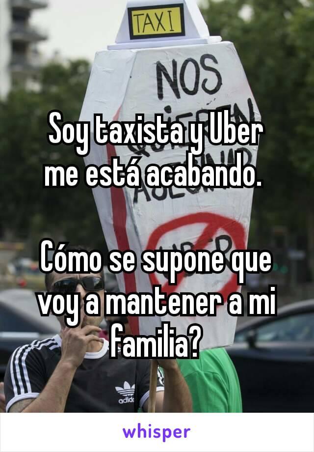 Soy taxista y Uber me está acabando.   Cómo se supone que voy a mantener a mi familia?
