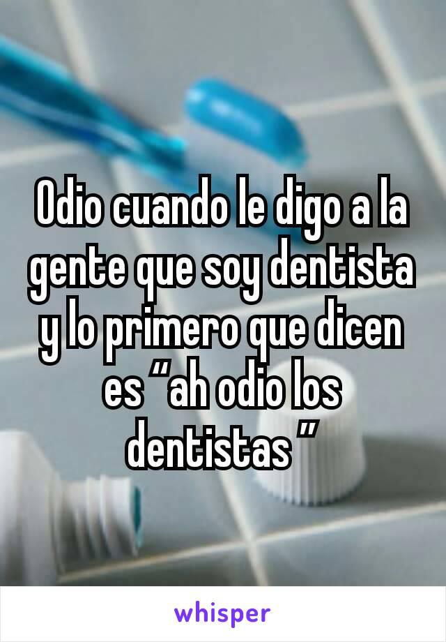 """Odio cuando le digo a la gente que soy dentista y lo primero que dicen es """"ah odio los dentistas """""""