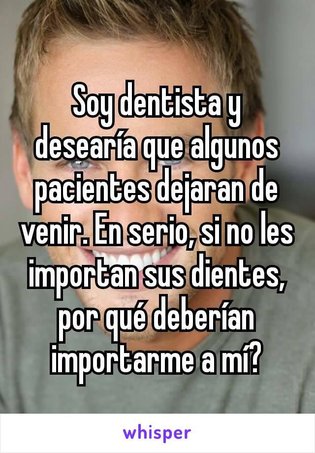 Soy dentista y desearía que algunos pacientes dejaran de venir. En serio, si no les importan sus dientes, por qué deberían importarme a mí?