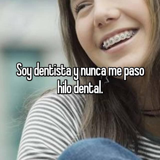 Soy dentista y nunca me paso hilo dental.