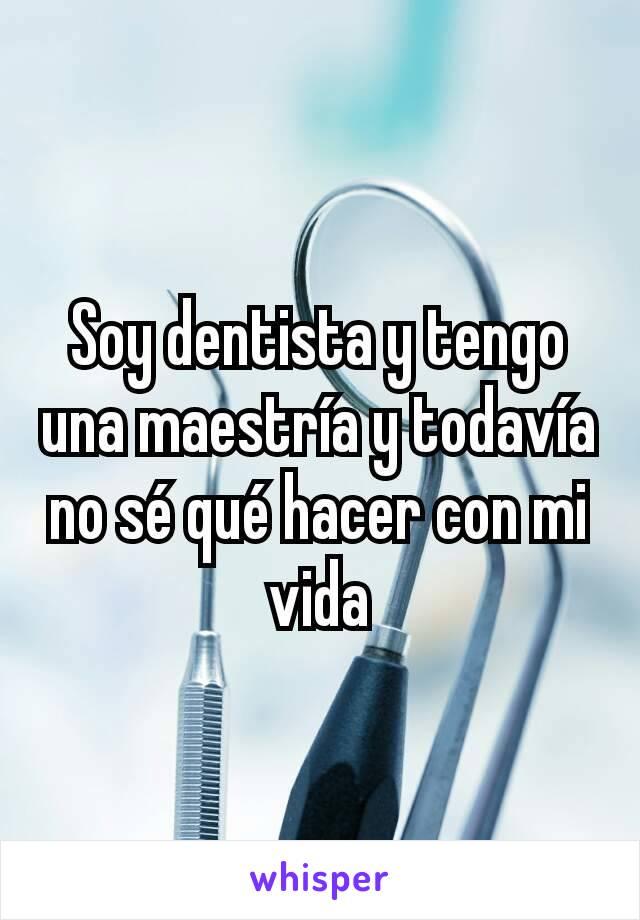 Soy dentista y tengo una maestría y todavía no sé qué hacer con mi vida