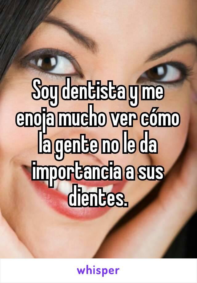 Soy dentista y me enoja mucho ver cómo la gente no le da importancia a sus dientes.