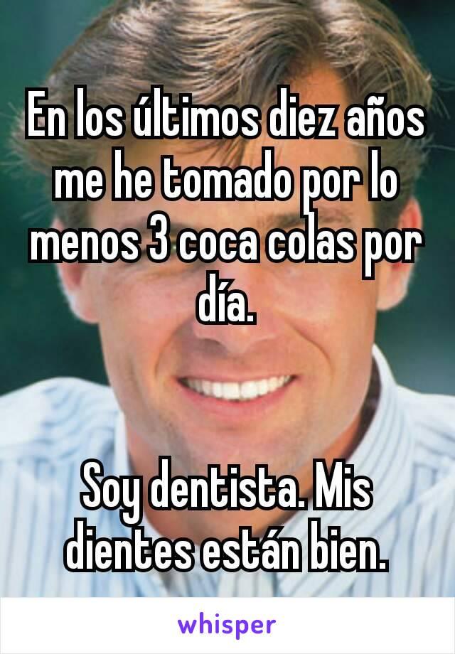 En los últimos diez años me he tomado por lo menos 3 coca colas por día.   Soy dentista. Mis dientes están bien.