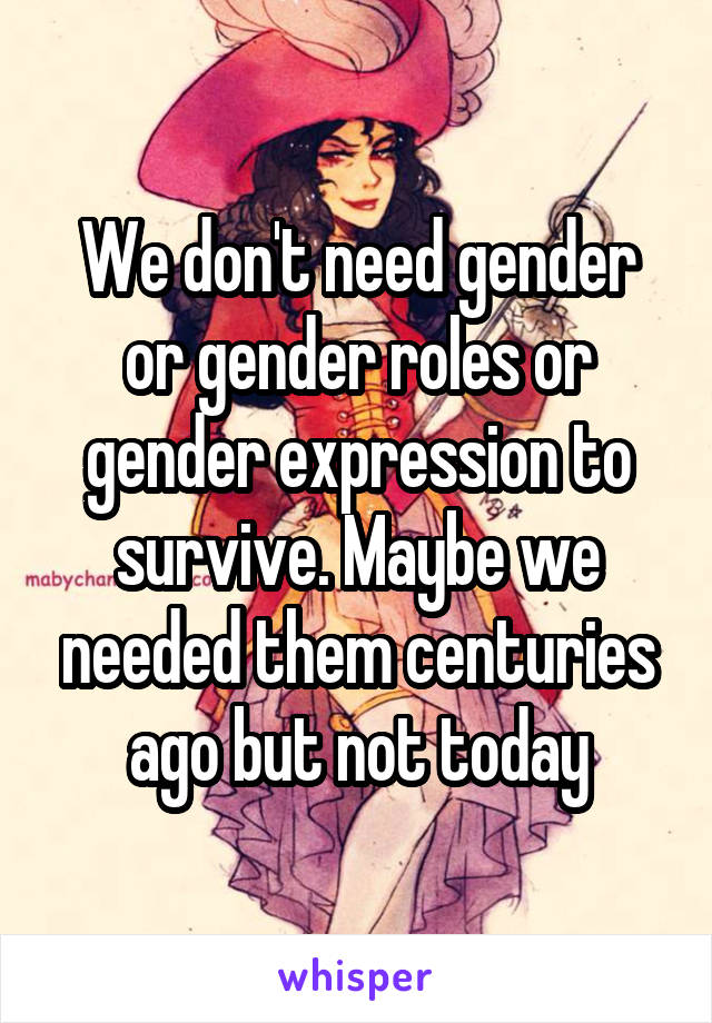 We don't need gender or gender roles or gender expression to survive. Maybe we needed them centuries ago but not today