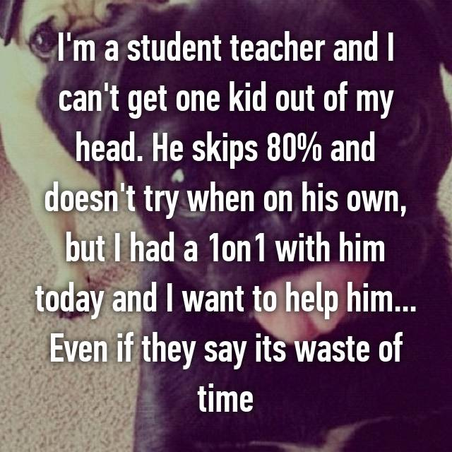 I'm a student teacher and I can't get one kid out of my head. He skips 80% and doesn't try when on his own, but I had a 1on1 with him today and I want to help him... Even if they say its waste of time