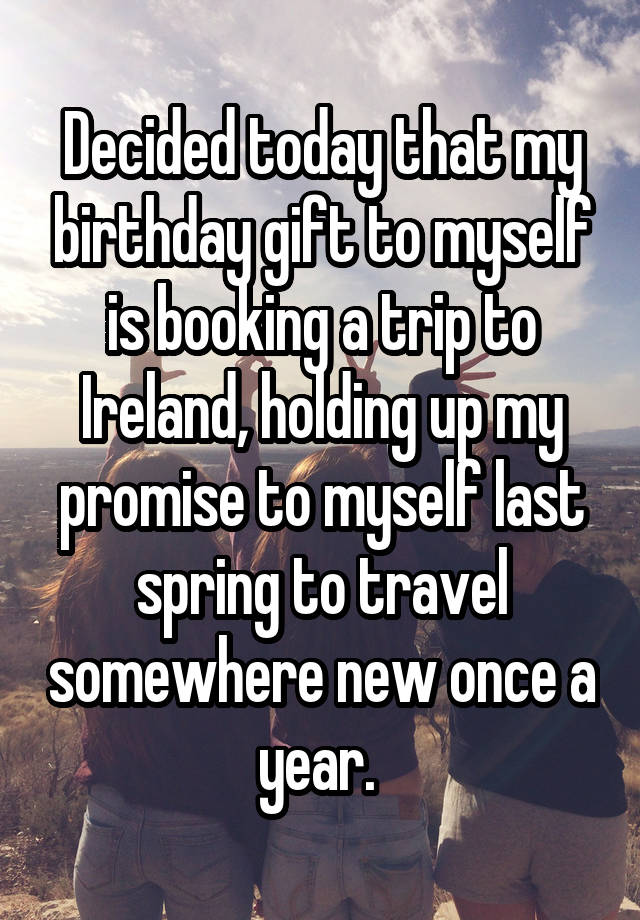 Decided Today That My Birthday Gift To Myself Is Booking A Trip