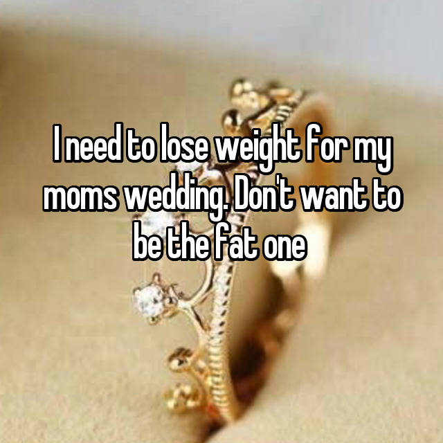 I need to lose weight for my moms wedding. Don't want to be the fat one  😢