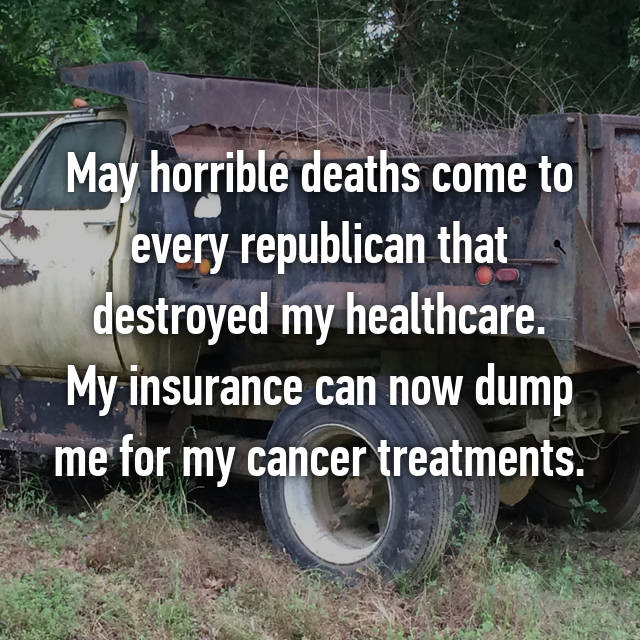 May horrible deaths come to every republican that destroyed my healthcare. My insurance can now dump me for my cancer treatments.