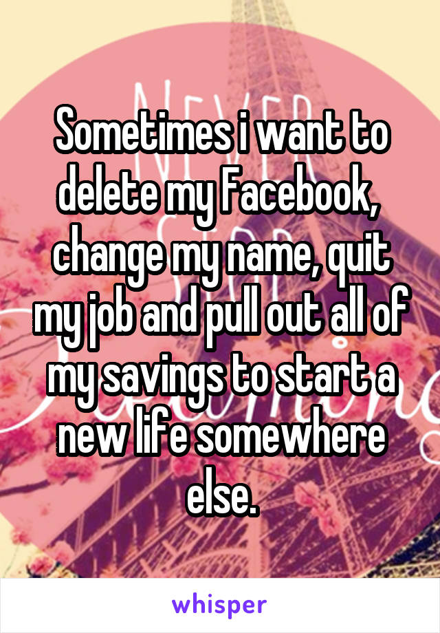 Sometimes I Want To Delete My Facebook Change My Name Quit My Job