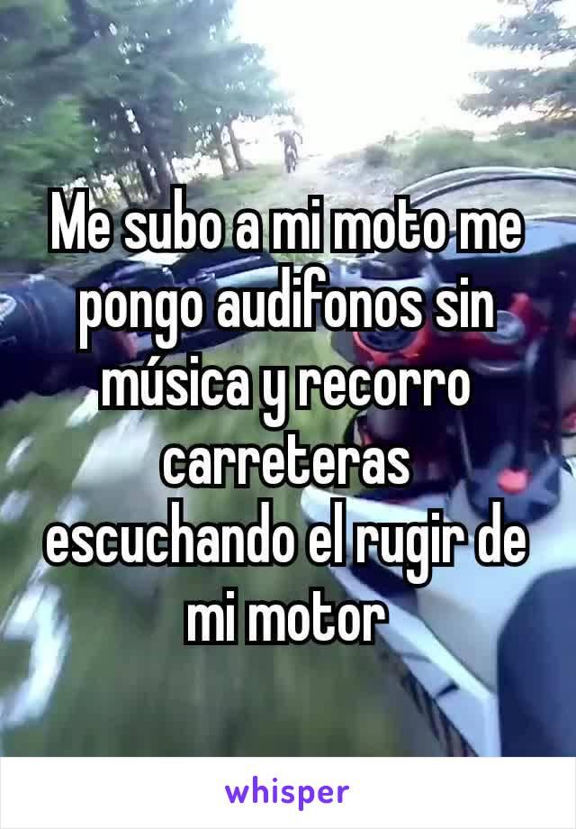 Me subo a mi moto me pongo audifonos sin música y recorro carreteras escuchando el rugir de mi motor