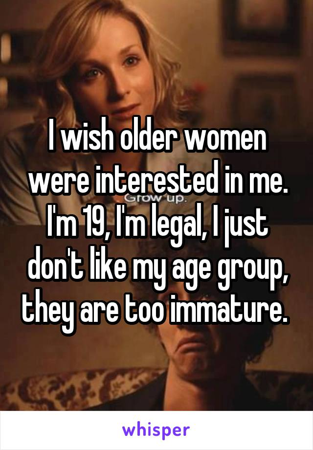 I wish older women were interested in me. I'm 19, I'm legal, I just don't like my age group, they are too immature.