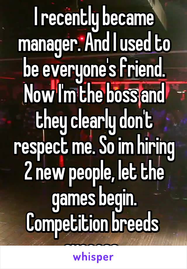 I recently became manager. And I used to be everyone's friend. Now I'm the boss and they clearly don't respect me. So im hiring 2 new people, let the games begin. Competition breeds  success.