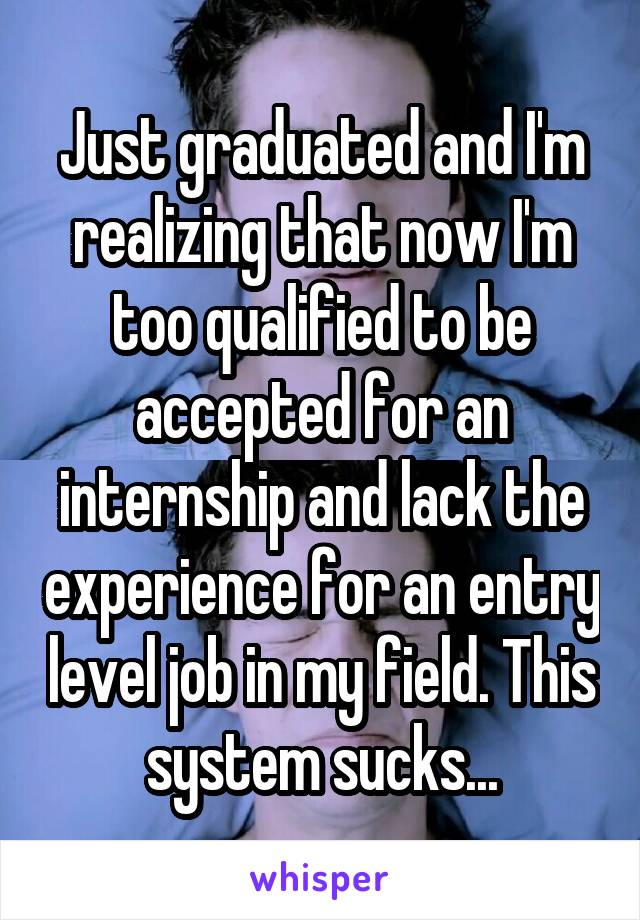 Just graduated and I'm realizing that now I'm too qualified to be accepted for an internship and lack the experience for an entry level job in my field. This system sucks...
