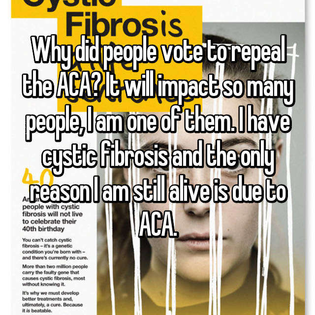 Why did people vote to repeal the ACA? It will impact so many people, I am one of them. I have cystic fibrosis and the only reason I am still alive is due to ACA.