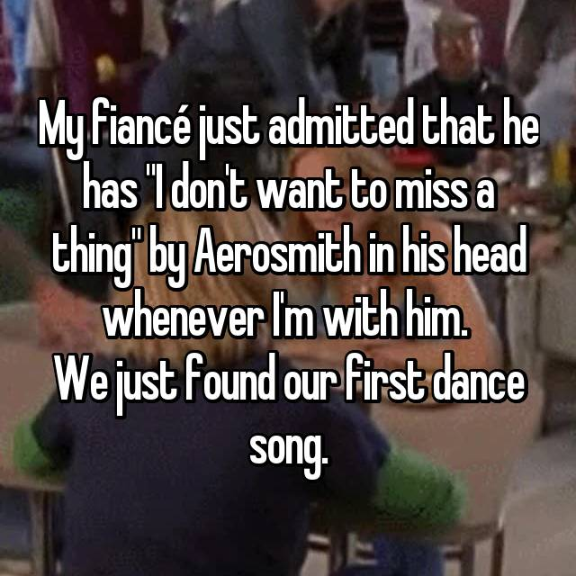 """My fiancé just admitted that he has """"I don't want to miss a thing"""" by Aerosmith in his head whenever I'm with him.  We just found our first dance song."""