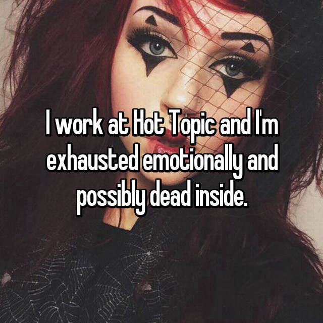 I work at Hot Topic and I'm exhausted emotionally and possibly dead inside.