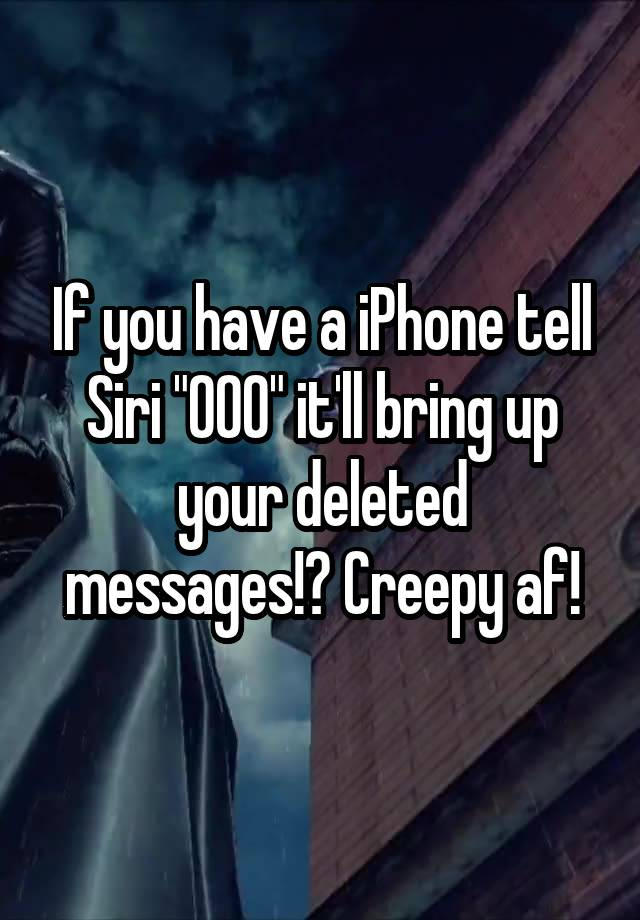 If You Have A Iphone Tell Siri 000 It Ll Bring Up Your Deleted Messages Creepy Af