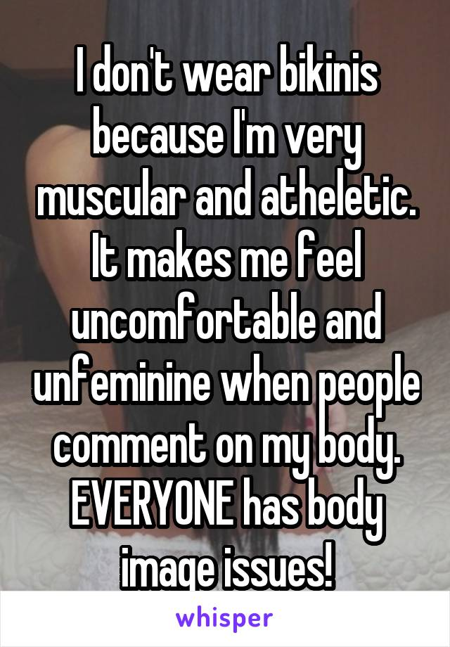 I don't wear bikinis because I'm very muscular and atheletic. It makes me feel uncomfortable and unfeminine when people comment on my body. EVERYONE has body image issues!