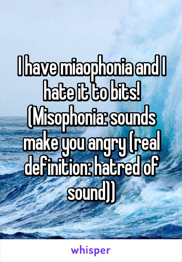 I have miaophonia and I hate it to bits! (Misophonia: sounds