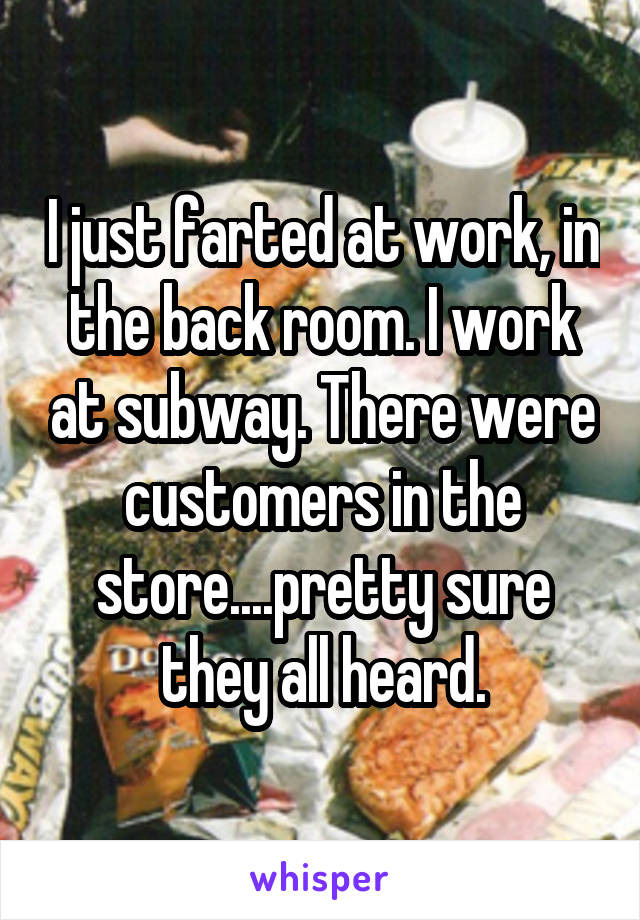 I just farted at work, in the back room. I work at subway. There were customers in the store....pretty sure they all heard.