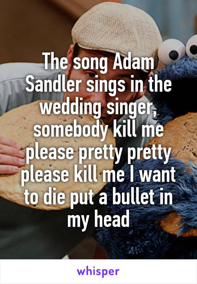 The Song Adam Sandler Sings In Wedding Singer Somebody Kill Me Please Pretty