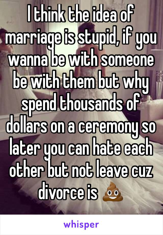 I think the idea of marriage is stupid, if you wanna be with someone be with them but why spend thousands of dollars on a ceremony so later you can hate each other but not leave cuz divorce is 💩