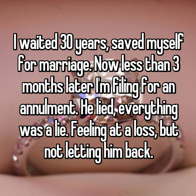 I waited 30 years, saved myself for marriage. Now less than 3 months later I'm filing for an annulment. He lied, everything was a lie. Feeling at a loss, but not letting him back.