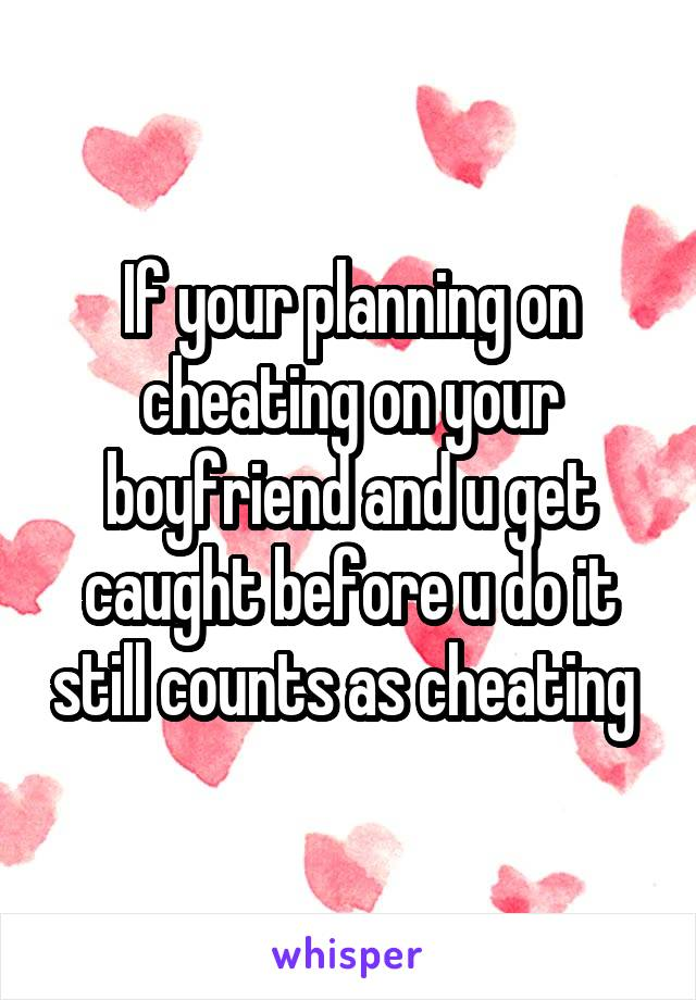 If your planning on cheating on your boyfriend and u get caught before u do it still counts as cheating