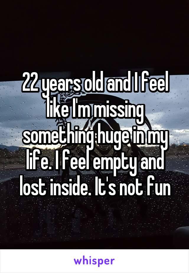 I feel empty inside like something is missing
