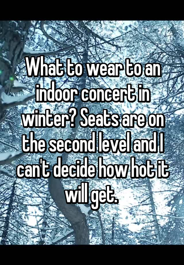 What to wear to an indoor concert in winter? Seats are on the second