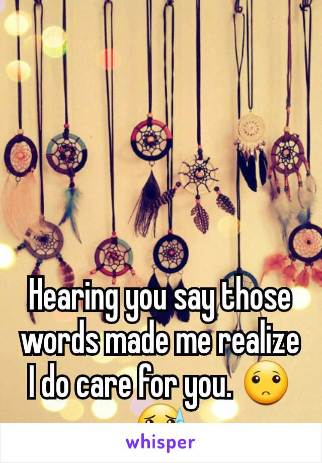 hearing you say those words made me realize i do care for you