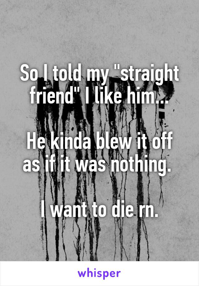 """So I told my """"straight friend"""" I like him...  He kinda blew it off as if it was nothing.   I want to die rn."""
