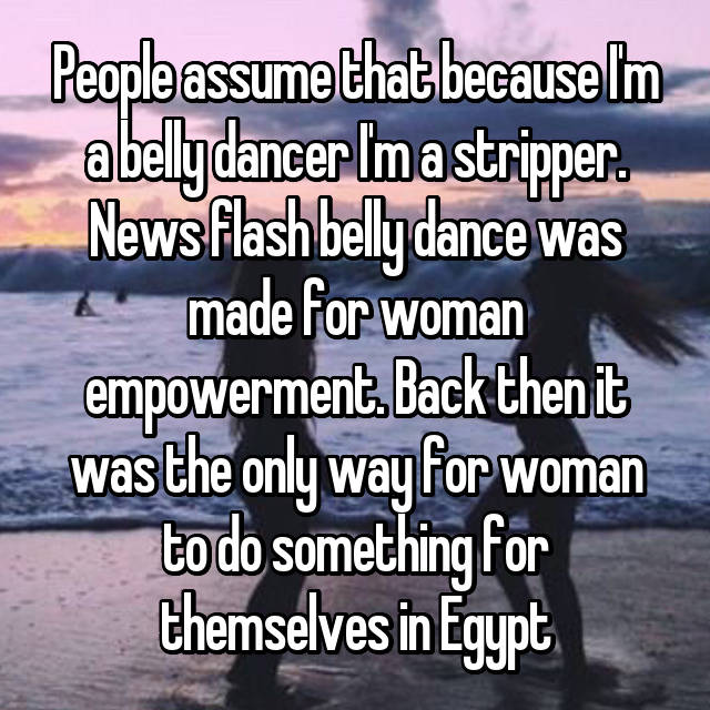People assume that because I'm a belly dancer I'm a stripper. News flash belly dance was made for woman empowerment. Back then it was the only way for woman to do something for themselves in Egypt