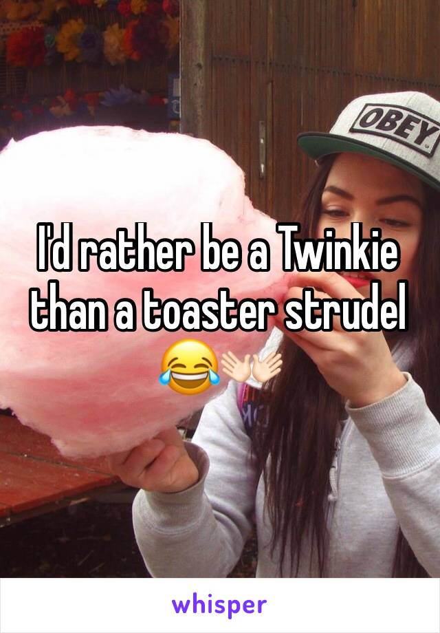 Id Rather Be A Twinkie Than A Toaster Strudel