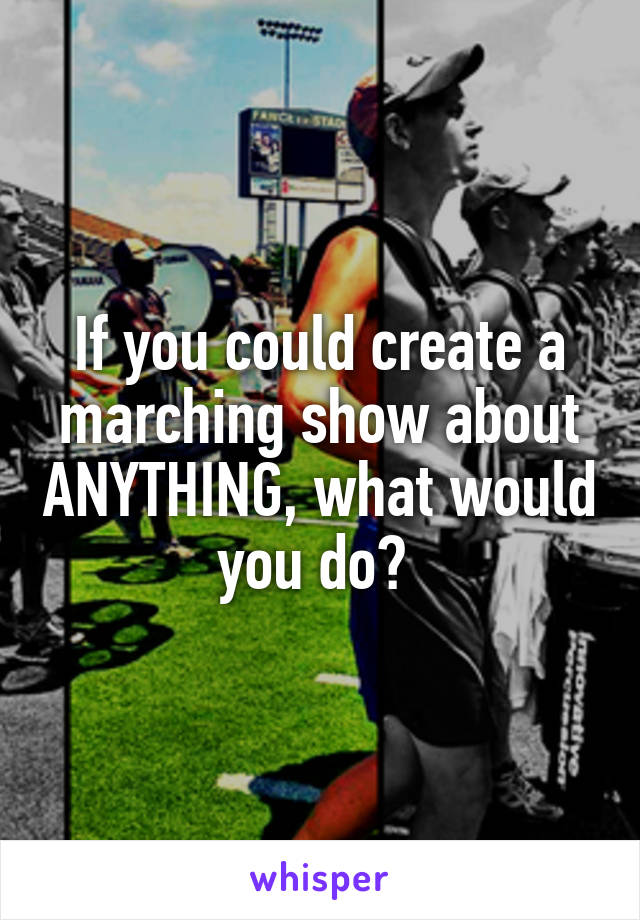 If you could create a marching show about ANYTHING, what would you do?
