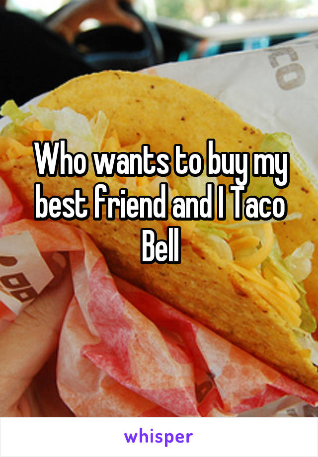 Who wants to buy my best friend and I Taco Bell