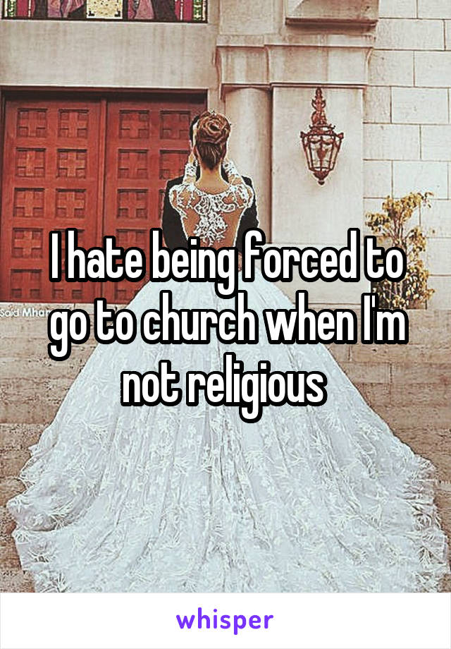 I hate being forced to go to church when I'm not religious