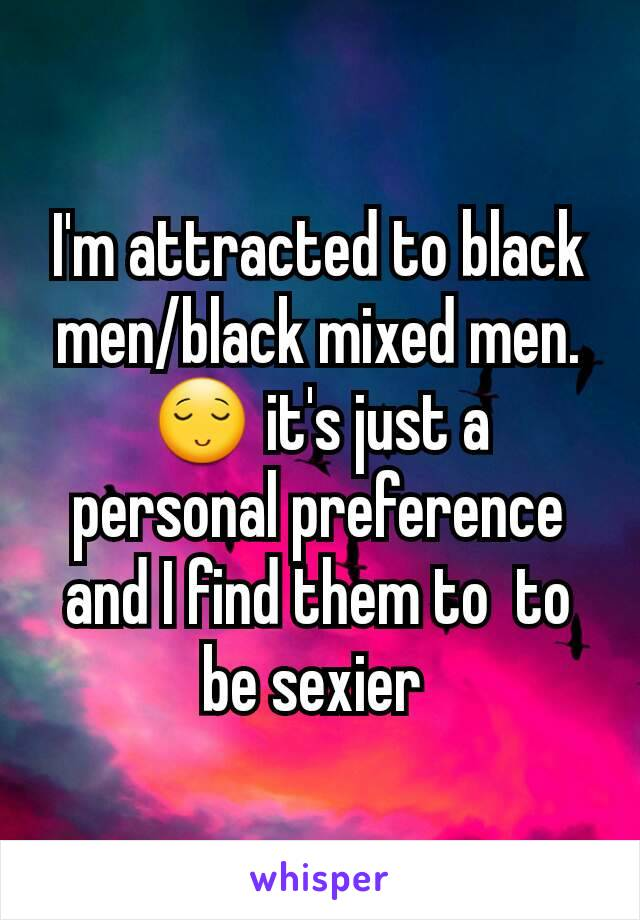 I'm attracted to black men/black mixed men. 😌 it's just a personal preference and I find them to  to be sexier